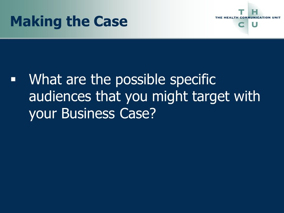 Making the Case What are the possible specific audiences that you might target with your Business Case