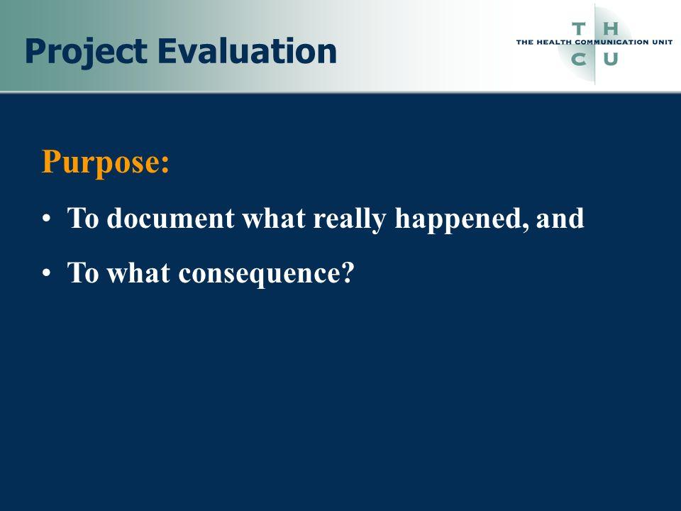 Project Evaluation Purpose: To document what really happened, and