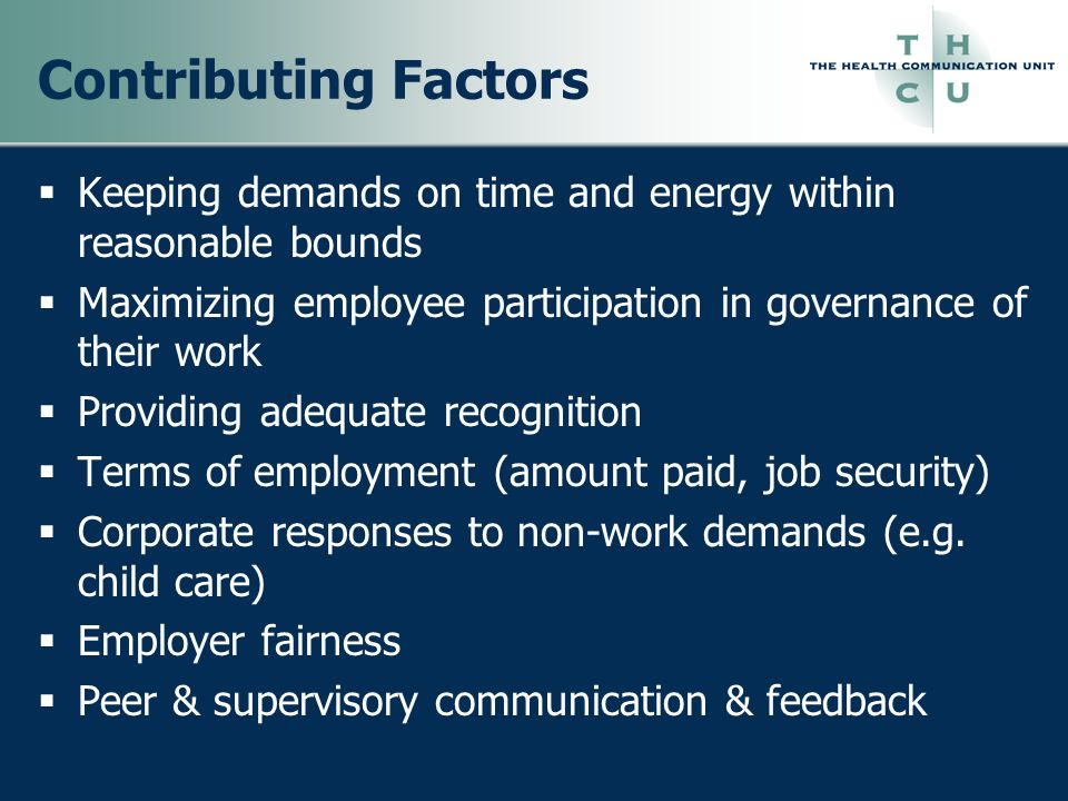 Contributing Factors Keeping demands on time and energy within reasonable bounds. Maximizing employee participation in governance of their work.
