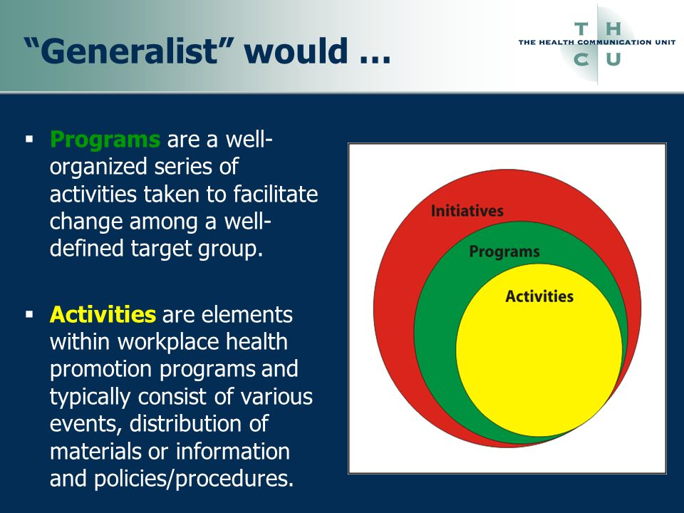 Generalist would … Programs are a well-organized series of activities taken to facilitate change among a well-defined target group.