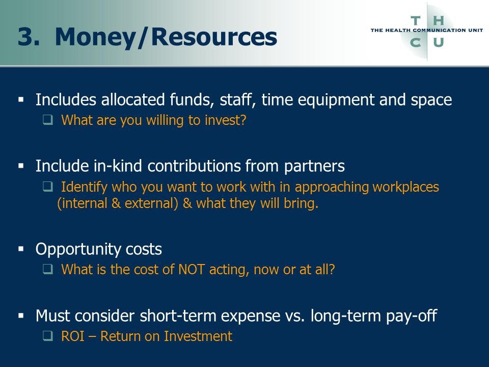 3. Money/Resources Includes allocated funds, staff, time equipment and space. What are you willing to invest