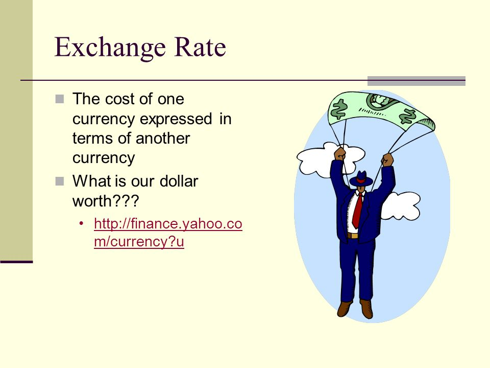 Exchange Rate The cost of one currency expressed in terms of another currency. What is our dollar worth