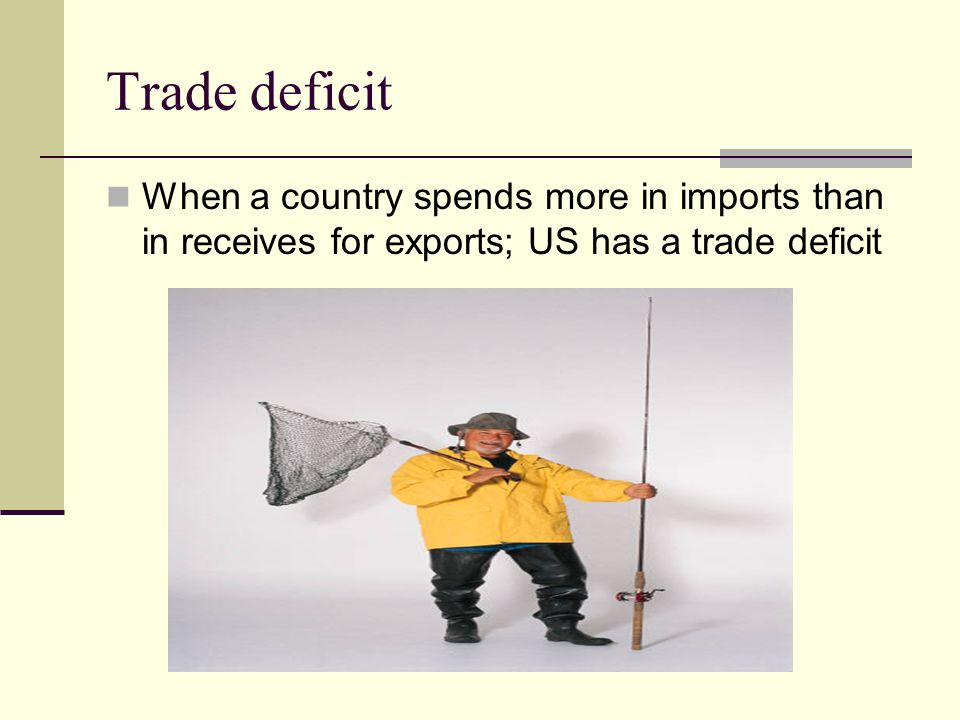 Trade deficit When a country spends more in imports than in receives for exports; US has a trade deficit.