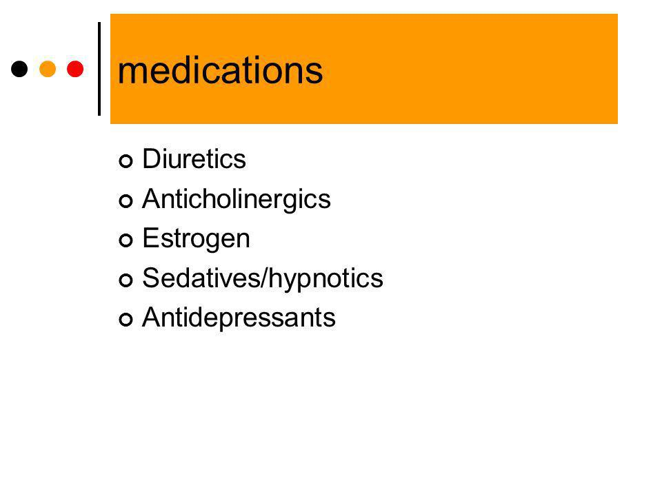 medications Diuretics Anticholinergics Estrogen Sedatives/hypnotics