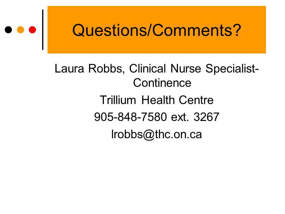 Questions/Comments Laura Robbs, Clinical Nurse Specialist-Continence