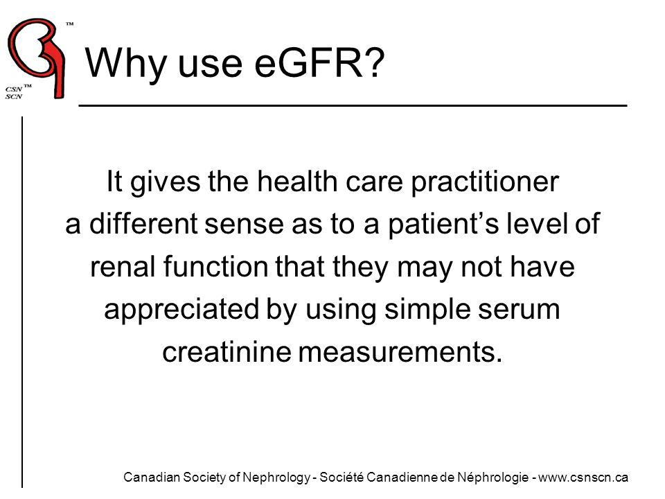 Why use eGFR It gives the health care practitioner