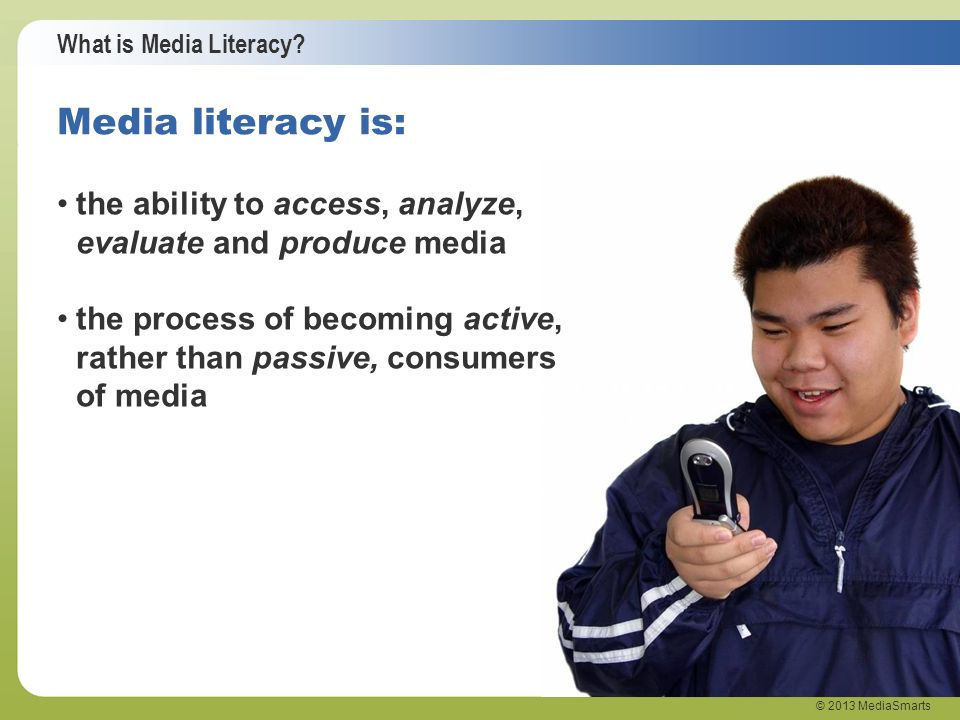 Media literacy is: the ability to access, analyze, evaluate and produce media.
