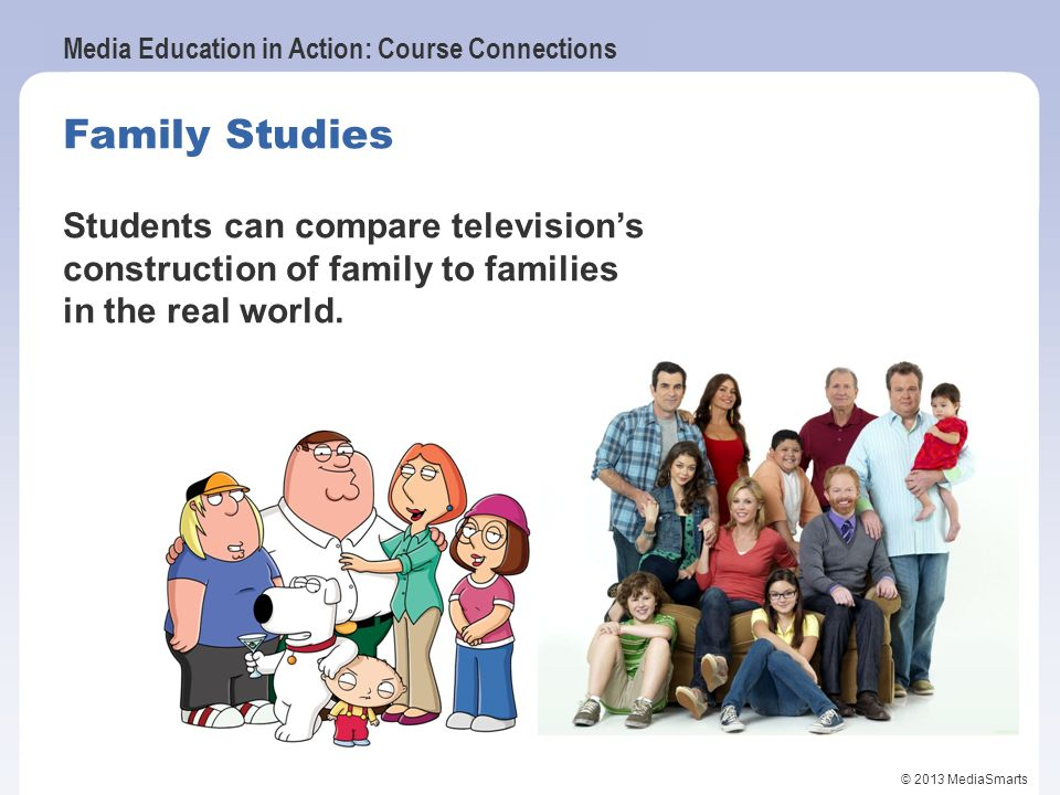 Family Studies Students can compare television's construction of family to families in the real world.