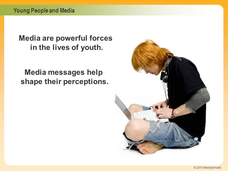 Media are powerful forces shape their perceptions.