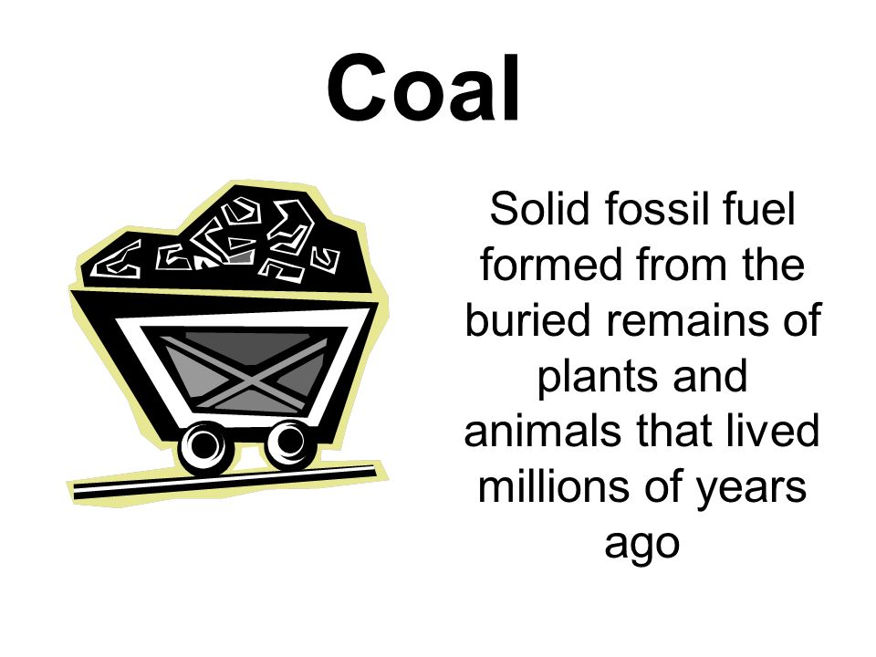 Coal Solid fossil fuel formed from the buried remains of plants and animals that lived millions of years ago.