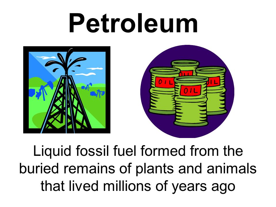Petroleum Liquid fossil fuel formed from the buried remains of plants and animals that lived millions of years ago.