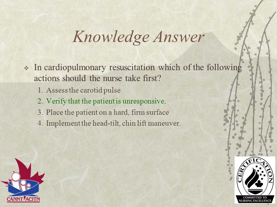 Knowledge Answer In cardiopulmonary resuscitation which of the following actions should the nurse take first