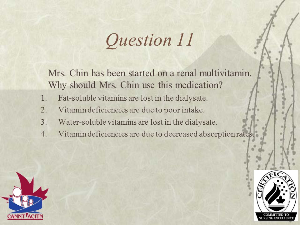 Question 11 Mrs. Chin has been started on a renal multivitamin. Why should Mrs. Chin use this medication