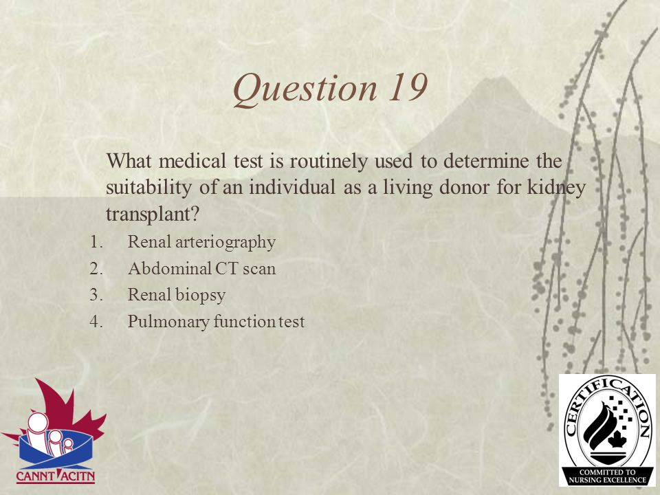 Question 19 What medical test is routinely used to determine the suitability of an individual as a living donor for kidney transplant