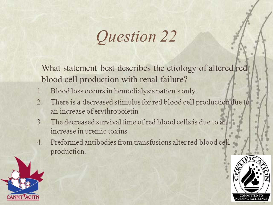 Question 22 What statement best describes the etiology of altered red blood cell production with renal failure