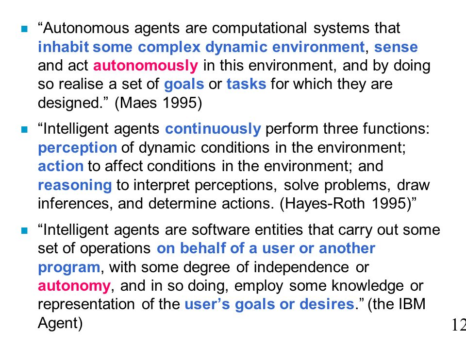 Autonomous agents are computational systems that inhabit some complex dynamic environment, sense and act autonomously in this environment, and by doing so realise a set of goals or tasks for which they are designed. (Maes 1995)