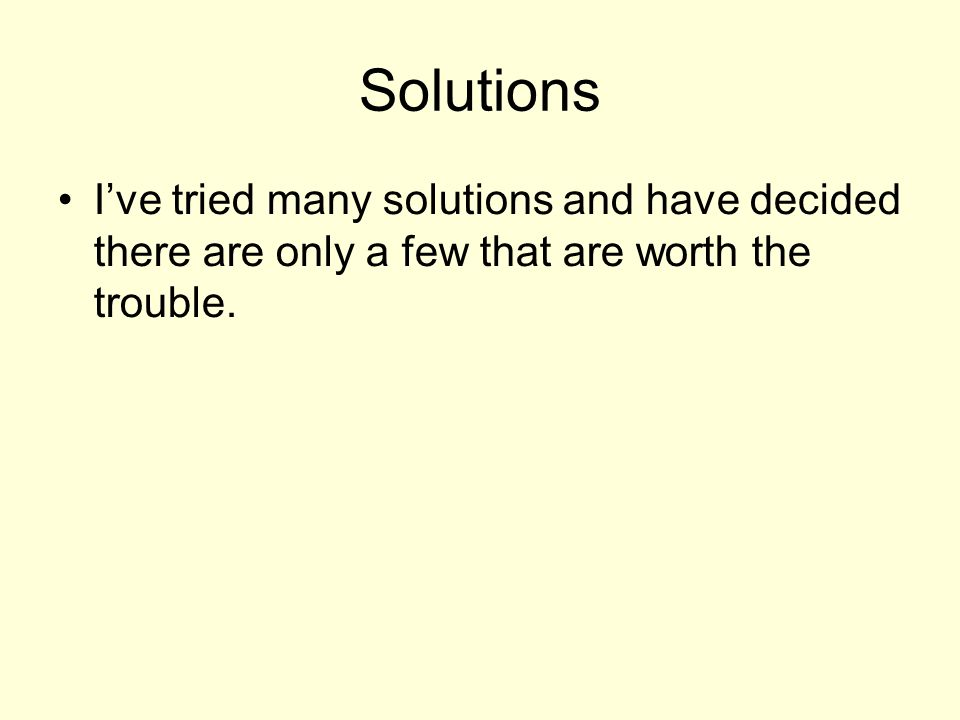Solutions I've tried many solutions and have decided there are only a few that are worth the trouble.