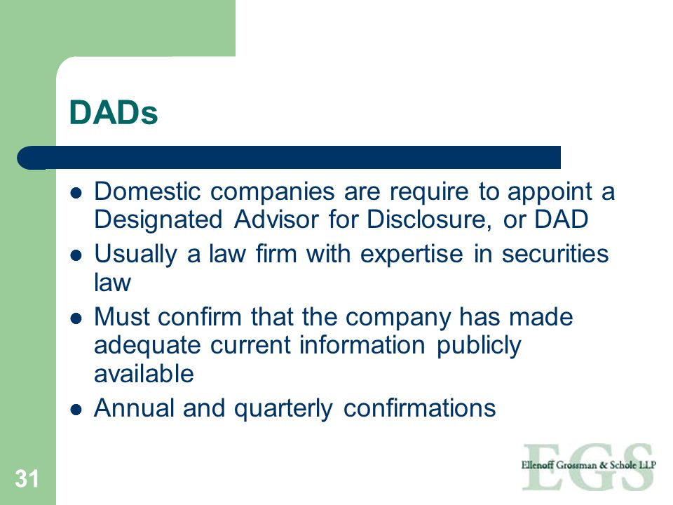 DADs Domestic companies are require to appoint a Designated Advisor for Disclosure, or DAD. Usually a law firm with expertise in securities law.