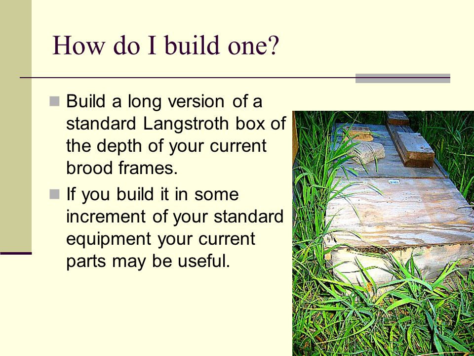 How do I build one Build a long version of a standard Langstroth box of the depth of your current brood frames.