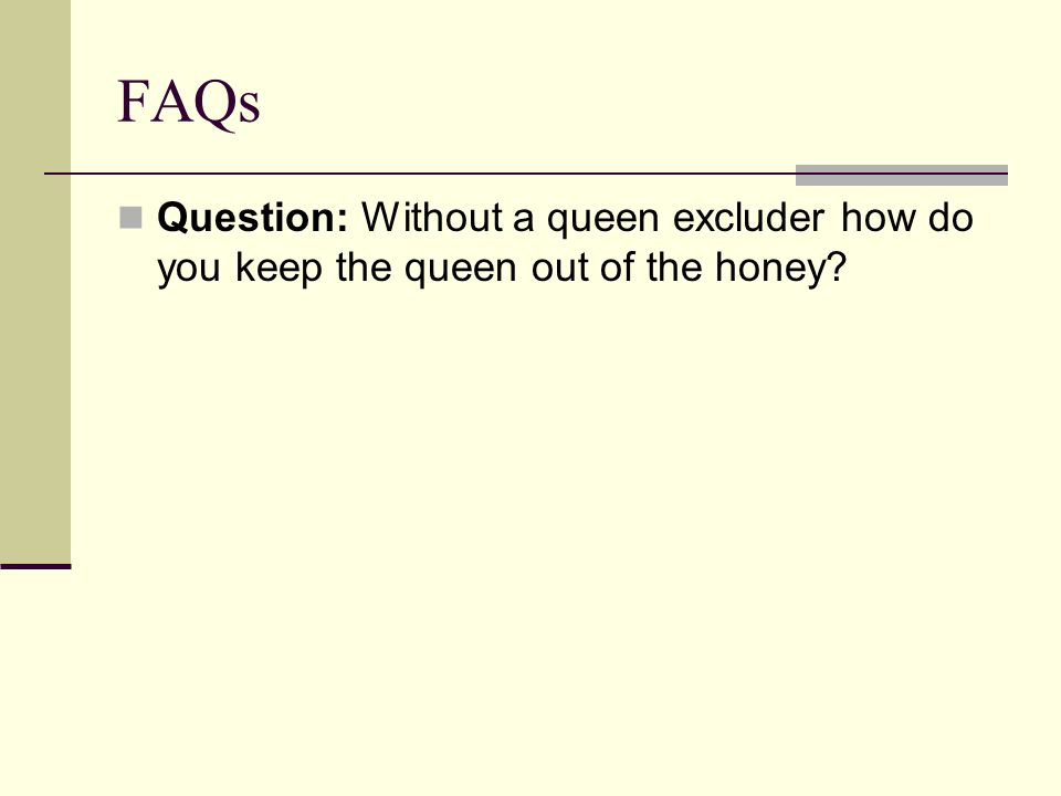 FAQs Question: Without a queen excluder how do you keep the queen out of the honey