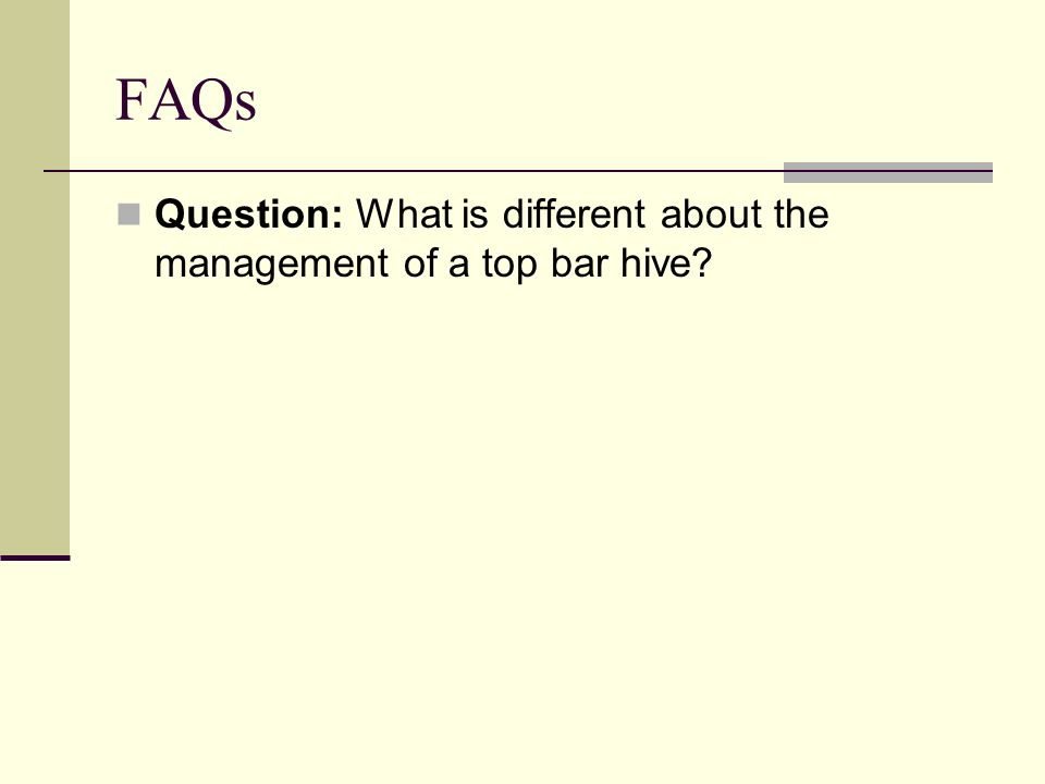 FAQs Question: What is different about the management of a top bar hive