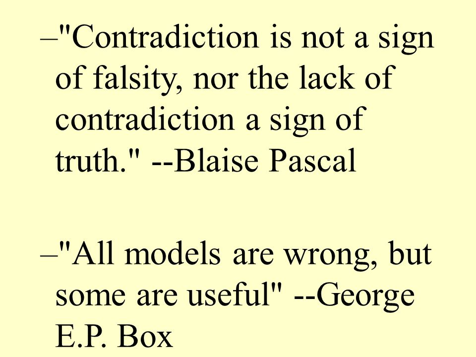 Contradiction is not a sign of falsity, nor the lack of contradiction a sign of truth. --Blaise Pascal