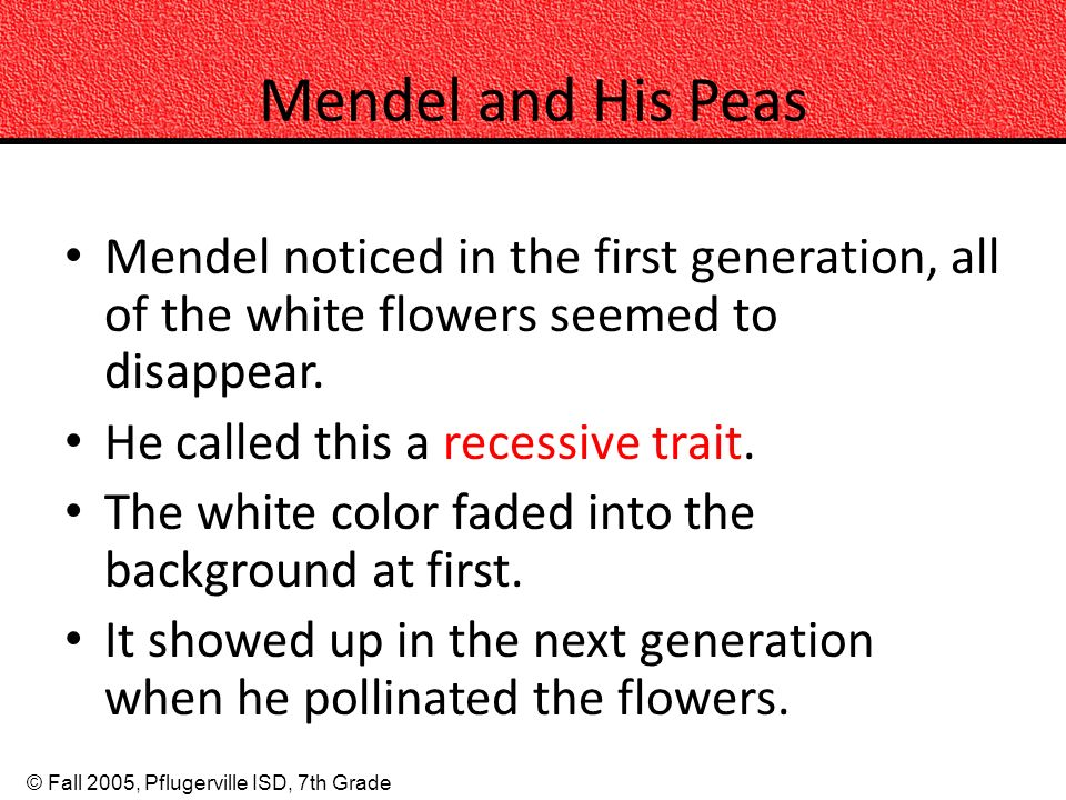 Mendel and His Peas Mendel noticed in the first generation, all of the white flowers seemed to disappear.