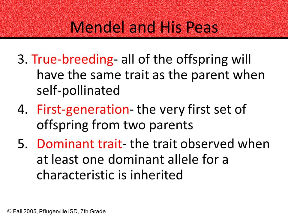 Mendel and His Peas 3. True-breeding- all of the offspring will have the same trait as the parent when self-pollinated.