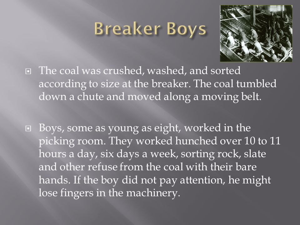 Breaker Boys The coal was crushed, washed, and sorted according to size at the breaker. The coal tumbled down a chute and moved along a moving belt.