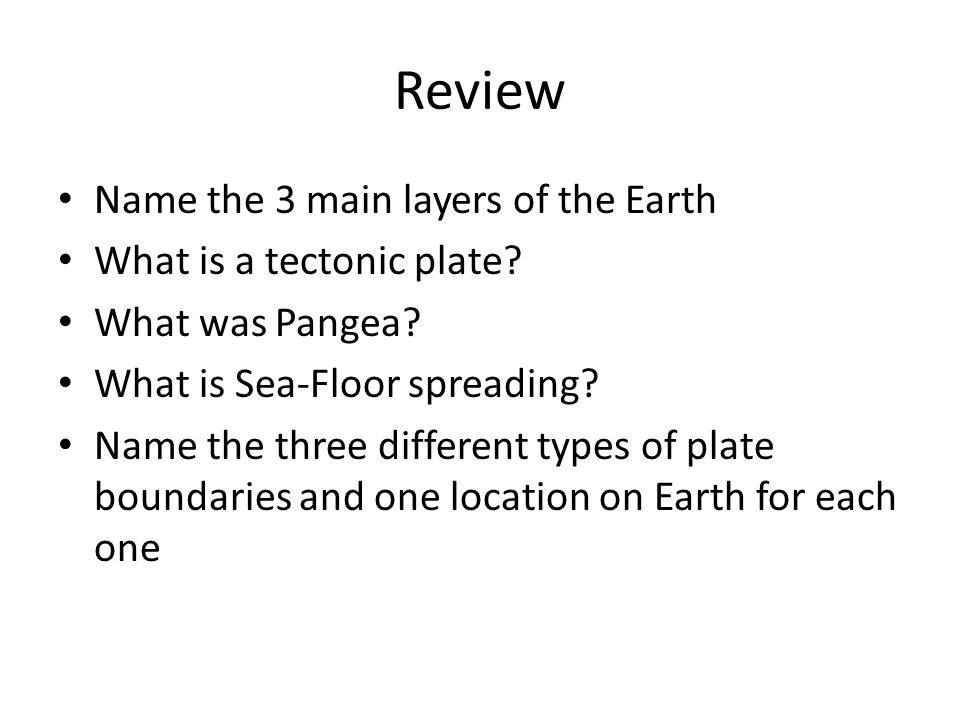 Review Name the 3 main layers of the Earth What is a tectonic plate