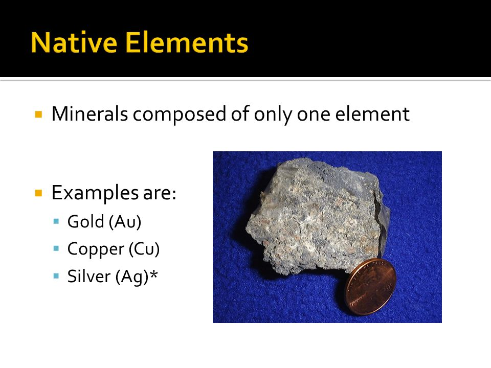 Native Elements Minerals composed of only one element Examples are: