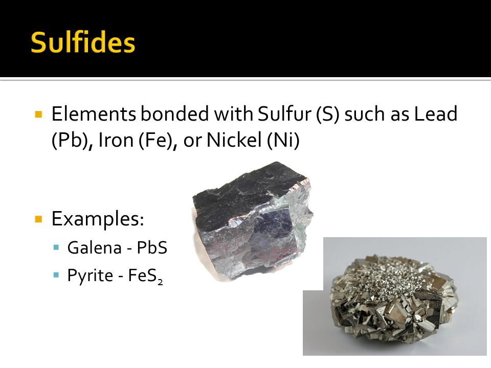 Sulfides Elements bonded with Sulfur (S) such as Lead (Pb), Iron (Fe), or Nickel (Ni) Examples: Galena - PbS.