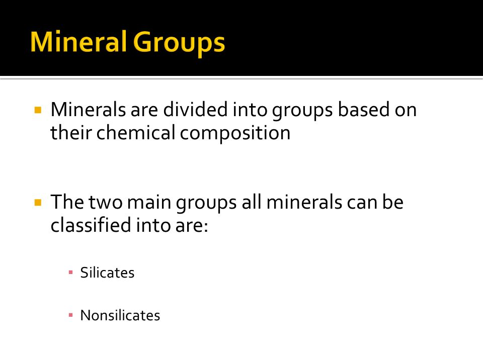 Mineral Groups Minerals are divided into groups based on their chemical composition. The two main groups all minerals can be classified into are: