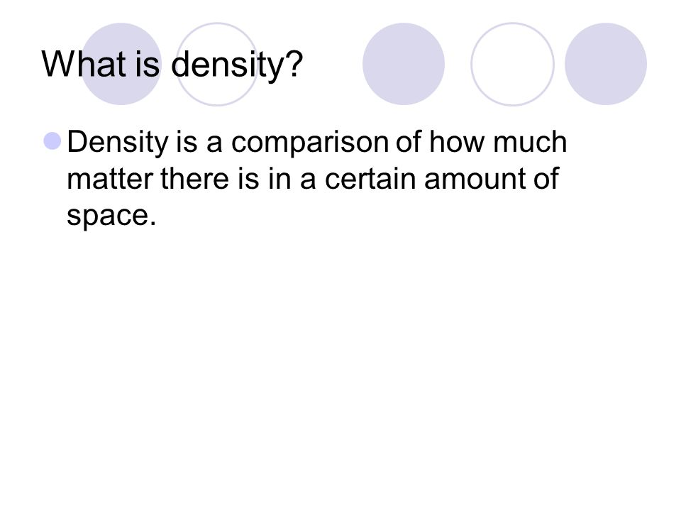 What is density Density is a comparison of how much matter there is in a certain amount of space.