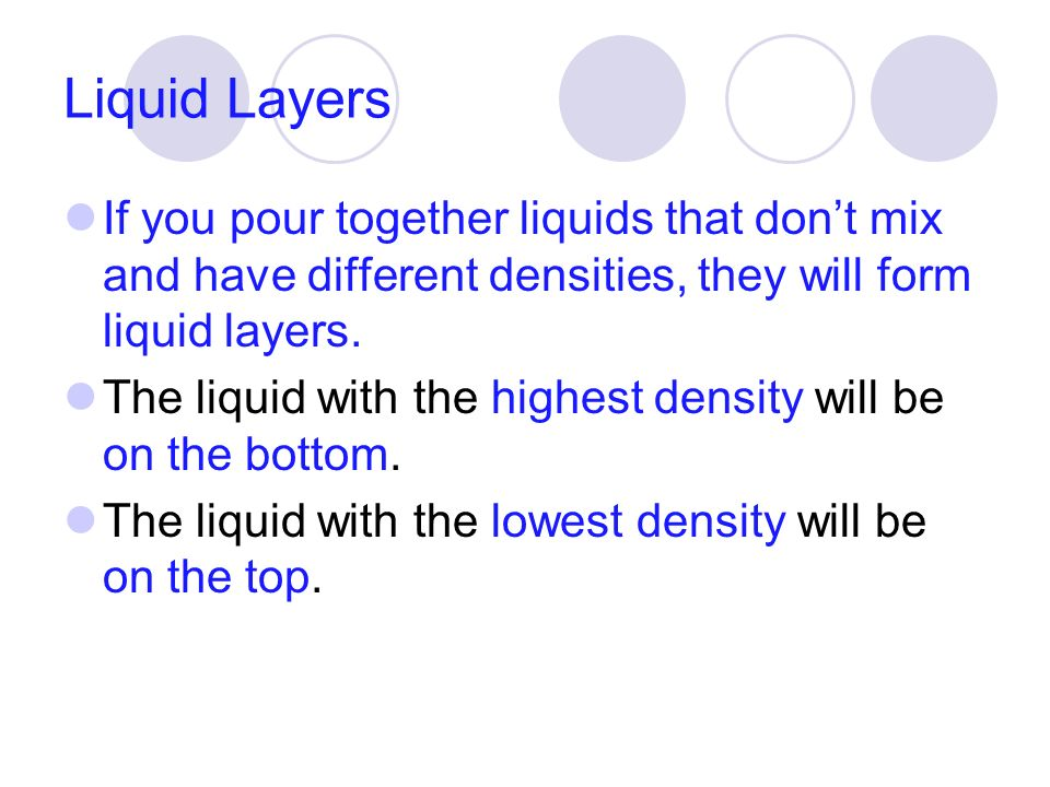 Liquid Layers If you pour together liquids that don't mix and have different densities, they will form liquid layers.