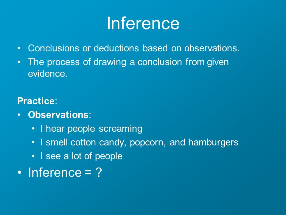 Inference Conclusions or deductions based on observations. The process of drawing a conclusion from given evidence.