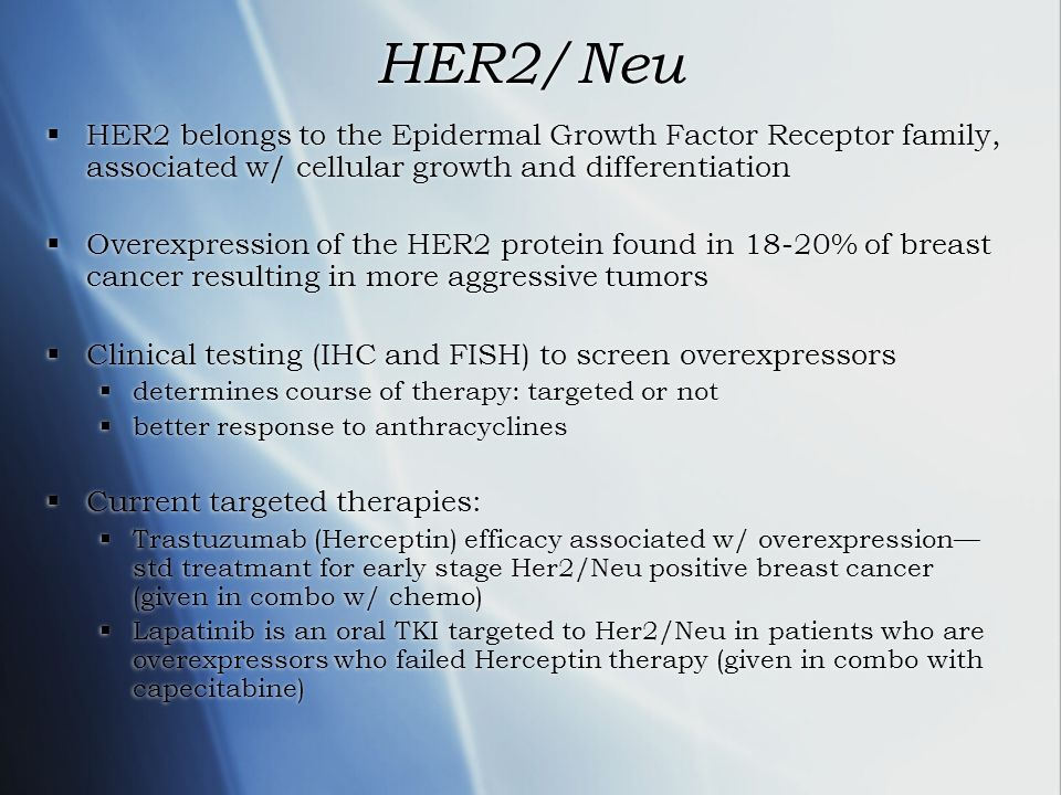 HER2/Neu HER2 belongs to the Epidermal Growth Factor Receptor family, associated w/ cellular growth and differentiation.