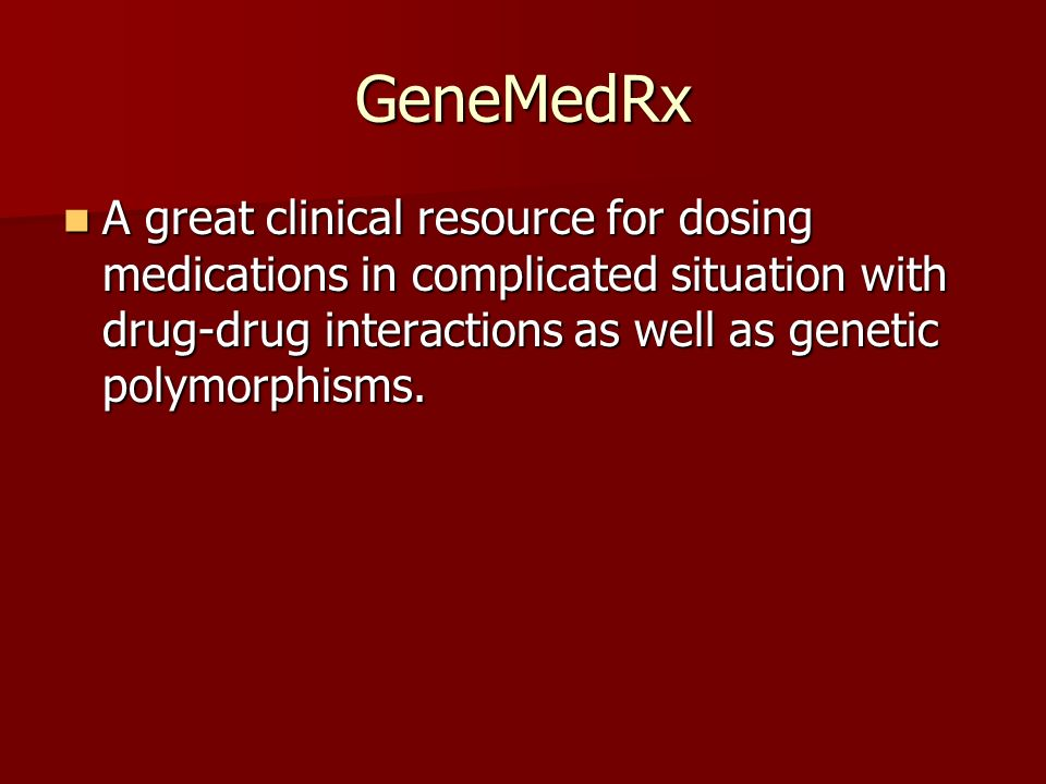 GeneMedRx A great clinical resource for dosing medications in complicated situation with drug-drug interactions as well as genetic polymorphisms.