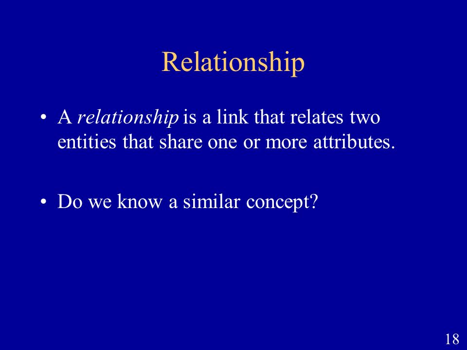 Relationship A relationship is a link that relates two entities that share one or more attributes.