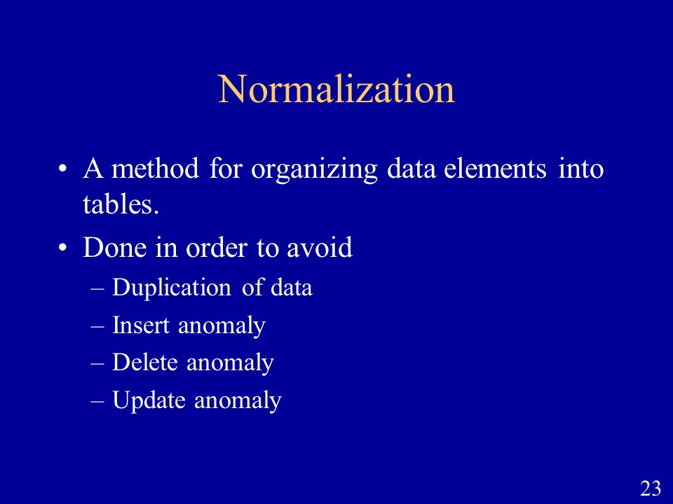 Normalization A method for organizing data elements into tables.