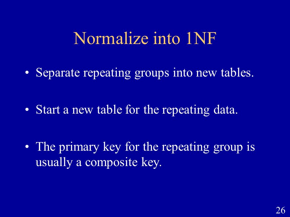 Normalize into 1NF Separate repeating groups into new tables.