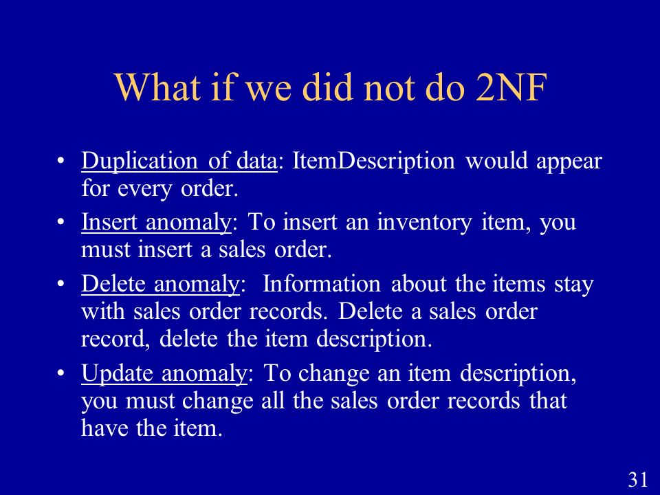 What if we did not do 2NF Duplication of data: ItemDescription would appear for every order.