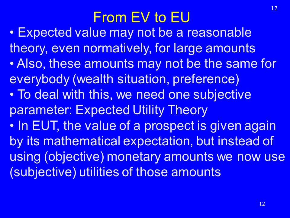 12 From EV to EU. Expected value may not be a reasonable theory, even normatively, for large amounts.