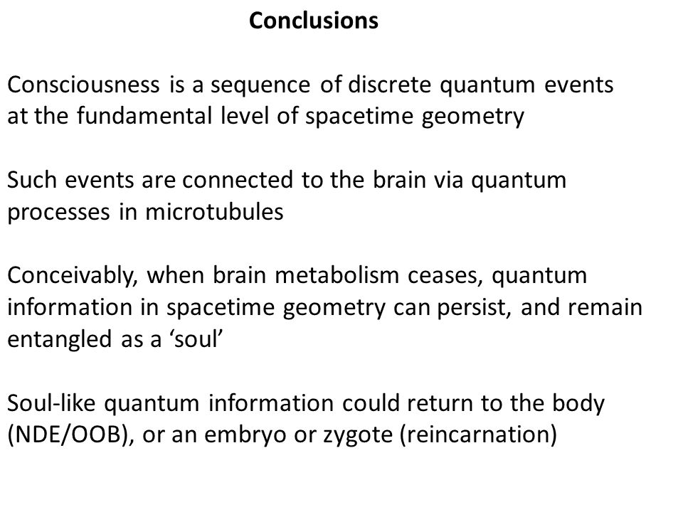 Conclusions Consciousness is a sequence of discrete quantum events. at the fundamental level of spacetime geometry.