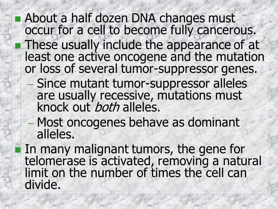 About a half dozen DNA changes must occur for a cell to become fully cancerous.