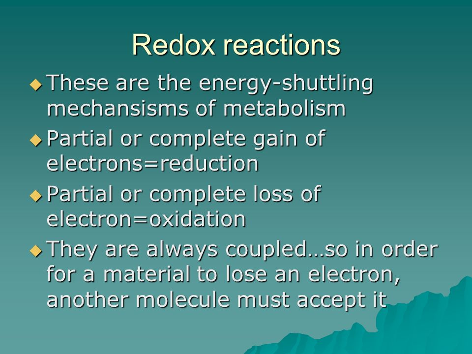 Redox reactions These are the energy-shuttling mechansisms of metabolism. Partial or complete gain of electrons=reduction.