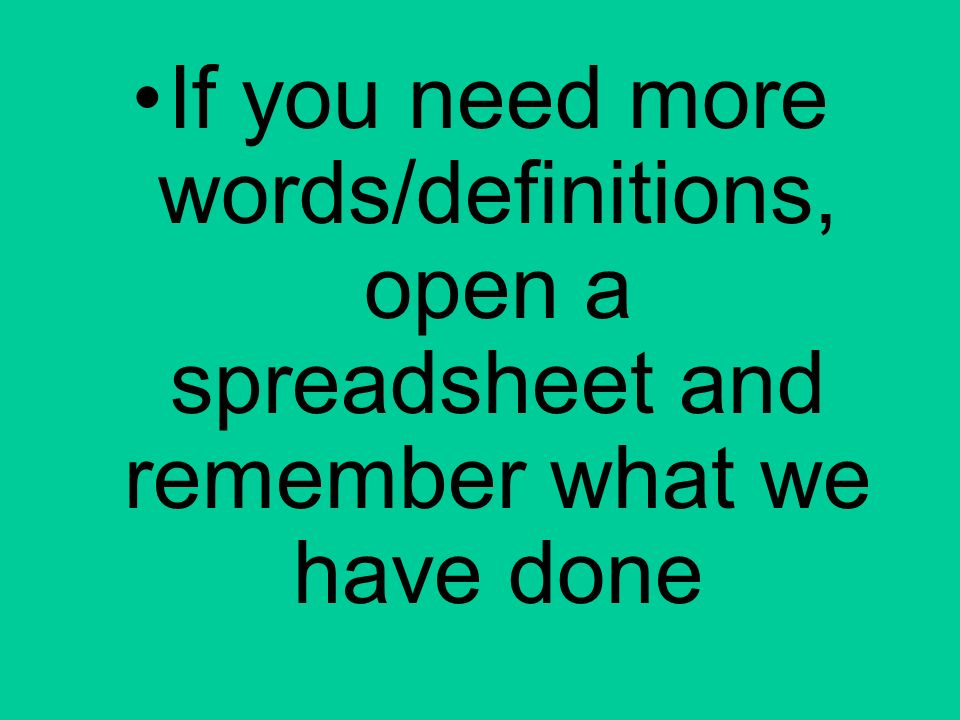 If you need more words/definitions, open a spreadsheet and remember what we have done