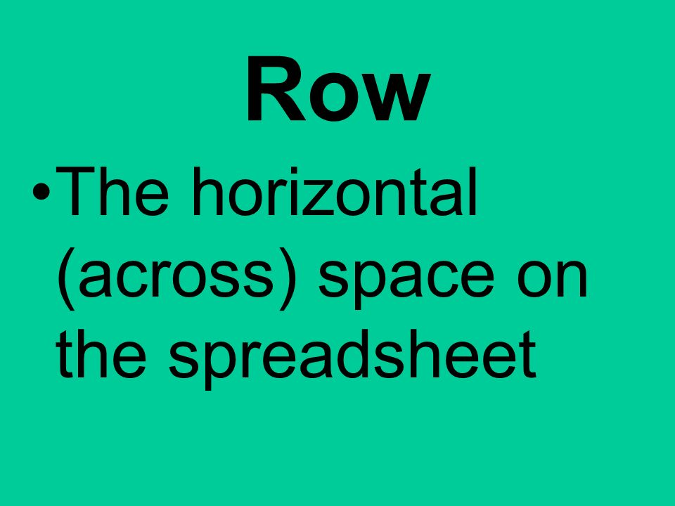Row The horizontal (across) space on the spreadsheet
