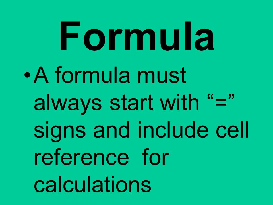 Formula A formula must always start with = signs and include cell reference for calculations.