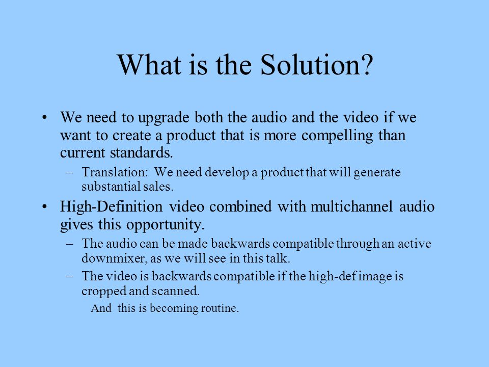 What is the Solution We need to upgrade both the audio and the video if we want to create a product that is more compelling than current standards.